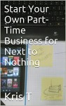 Start Your Own Part-Time Business for Next to Nothing - Kris T