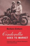 Cinderella Goes to Market: Citizenship, Gender and Women's Movements in East Central Europe - Barbara Einhorn