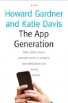 The App Generation: How Today's Youth Navigate Identity, Intimacy, and Imagination in a Digital World - Gardner Howard, Katie Davis