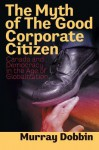 The Myth Of The Good Corporate Citizen: Canada And Democracy In The Age Of Globalization - Murray Dobbin