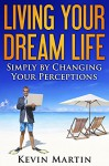 Living Your Dream Life: Simply by Changing Your Perceptions (Improving Your Life by Changing Beliefs and Perceptions) - Kevin Martin