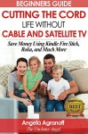 Television: Beginners Guide: Cutting the Cord, Life Without Cable and Satellite TV: Save Money Using Kindle Fire Stick, Roku, and Much More - Angela Agranoff