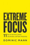 Extreme Focus: The 11 Keys to Laser Focus, Intense Concentration, and Titanic Productivity - Dominic Mann