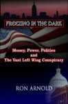Freezing in the Dark: Money, Power, Politics and the Vast Left Wing Conspiracy - Ron Arnold