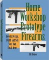 Home Workshop Prototype Firearms: How to Design, Build, and Sell Your Own Small Arms - Bill Holmes