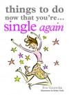 Things to Do Now That You're Single Again - Eva Gizowska, Robyn Neild