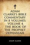 Adam Clarke's Bible Commentary in 8 Volumes: Volume 4, The Book of the Prophet Zephaniah - Adam Clarke