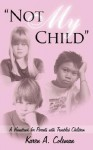 Not My Child: A Handbook for Parents with Troubled Children - Karen A. Coleman