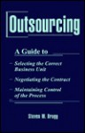 Outsourcing: A Guide To...Selecting the Correct Business Unit...Negotiating the Contract...Maintaining Control of the Process - Steven M. Bragg