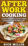 After Work Cooking: 50 healthy and fast recipes under 30 minutes for the whole day - Nick Miller