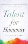 Talent for Humanity: Stories of Creativity, Compassion and Courage to Inspire You on Your Journey - Patrick Gaffney
