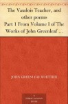 The Vaudois Teacher, and other poems Part 1 From Volume I of The Works of John Greenleaf Whittier - John Greenleaf Whittier