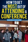 How to Get the Most Out of Attending a Conference - Shawn Collins