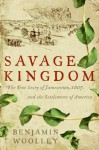 Savage Kingdom: The True Story of Jamestown, 1607, and the Settlement of America - Benjamin Woolley