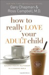 How to Really Love Your Adult Child: Building a Healthy Relationship in a Changing World - Gary Chapman, Ross Campbell