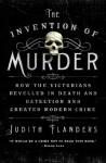 The Invention of Murder: How the Victorians Revelled in Death and Detection and Created Modern Crime - Judith Flanders