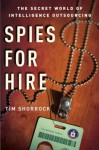 Spies for Hire: The Secret World of Intelligence Outsourcing - Tim Shorrock