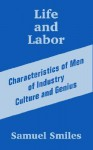 Life and Labor: Characteristics of Men of Industry Culture and Genius - Samuel Smiles