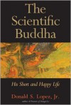The Scientific Buddha: His Short and Happy Life - Donald S. Lopez Jr.