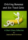 Orbiting Bananas and Six-Toed Cats: A Short Story Collection - Jessica Hutchison