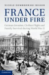 France Under Fire: German Invasion, Civilian Flight and Family Survival During World War II - Nicole Dombrowski Risser