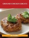 Ground Chicken Greats: Delicious Ground Chicken Recipes, the Top 57 Ground Chicken Recipes - Jo Franks