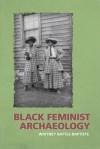 Black Feminist Archaeology - Whitney Battle-Baptiste, Maria Franklin