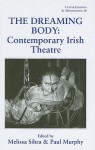 The Dreaming Body: Contemporary Irish Theatre (Ulster Editions And Monographs) - Melissa Sihra, Paul Murphy