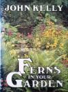 Ferns in Your Garden - John Kelly