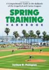 Spring Training Handbook: A Comprehensive Guide To The Ballparks Of The Grapefruit And Cactus Leagues - Josh Pahigian