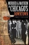 Murder & Mayhem in Chicago's Downtown (IL) - Troy Taylor