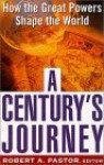 A Century's Journey: How The Great Powers Shape The World - Robert Pastor, Robert Pastor