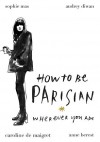 How To Be Parisian: Wherever You Are - Sophie Mas, Caroline De Maigret, Anne Berest, Audrey Diwan