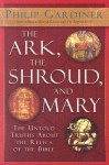 The Ark, the Shroud, and Mary: The Untold Truths About the Relics of the Bible - Philip Gardiner