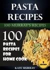 Pasta Recipes: 100 Pasta Recipes for Home Cook (100 Murray's Recipes Book 8) - Kate Murray