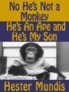 No, He's Not A Monkey, He's An Ape and He's My Son - Hester Mundis