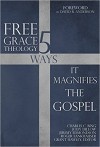 Free Grace Theology: 5 Ways It Magnifies the Gospel - Grant Hawley, Charles C. Bing, Joseph Dillow, Jeremy Edmondson, Roger Fankhauser