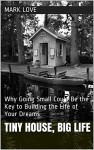 Tiny House, Big Life: Why Going Small Could Be the Key to Building the Life of Your Dreams - Mark Love