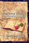 The Love Flower: A Story of Promised Love & Fidelity - Bob Furlin