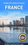 France: By Locals FULL COUNTRY GUIDE - A France Travel Guide Written By A French: The Best Travel Tips About Where to Go and What to See in France (France, ... Travel Guide, Paris, Paris Travel Guide) - By Locals, France, Paris