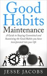 Good Habits Maintenance: A Guide to Staying Committed and Sustaining the Good Habits You Have Incorporated into Your Life - Jesse Jacobs