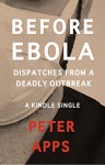 Before Ebola: Dispatches from a Deadly Outbreak (Kindle Single) - Peter Apps