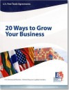 U.S. Free Trade Agreements: 20 Ways to Grow Your Business: 20 Ways to Grow Your Business - International Trade Administration (U.S.)