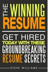 Resume: The Winning Resume - Get Hired Today With These Groundbreaking Resume Secrets (Resume, Resume Writing, Get Hired) - Steve Williams, Resume