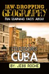 Jaw-Dropping Geography: Fun Learning Facts About Charming Cuba: Illustrated Fun Learning For Kids - Jess Roche