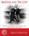 Bagua and Tai Chi: Exploring the Potential of Chi, Martial Arts, Meditation and the I Ching - Bruce Frantzis