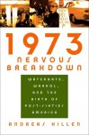 1973 Nervous Breakdown: Watergate, Warhol, And The Birth Of Post Sixties America - Andreas Killen