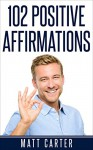 102 Positive Affirmations: Affirmations For Attracting Health, Healing And Happiness Into Your Life. (Positive Affirmations,Affirmations,Affirmations For Success,Positive Thinking,Affirmations Book) - Matt Carter