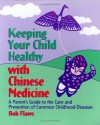 Keeping Your Child Healthy With Chinese Medicine: A Parent's Guide to the Care & Prevention of Common Childhood Diseases - Bob Flaws