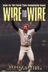 Wire to Wire: Inside the 1984 Detroit Tigers Championship Season - George Cantor, Chet Lemon